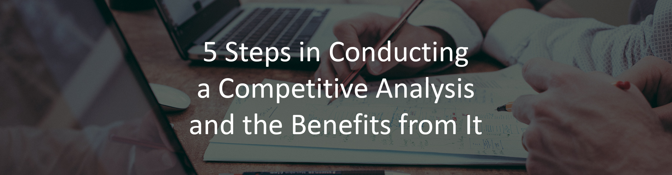 5 Steps in Conducting a Competitive Analysis and the Benefits from It